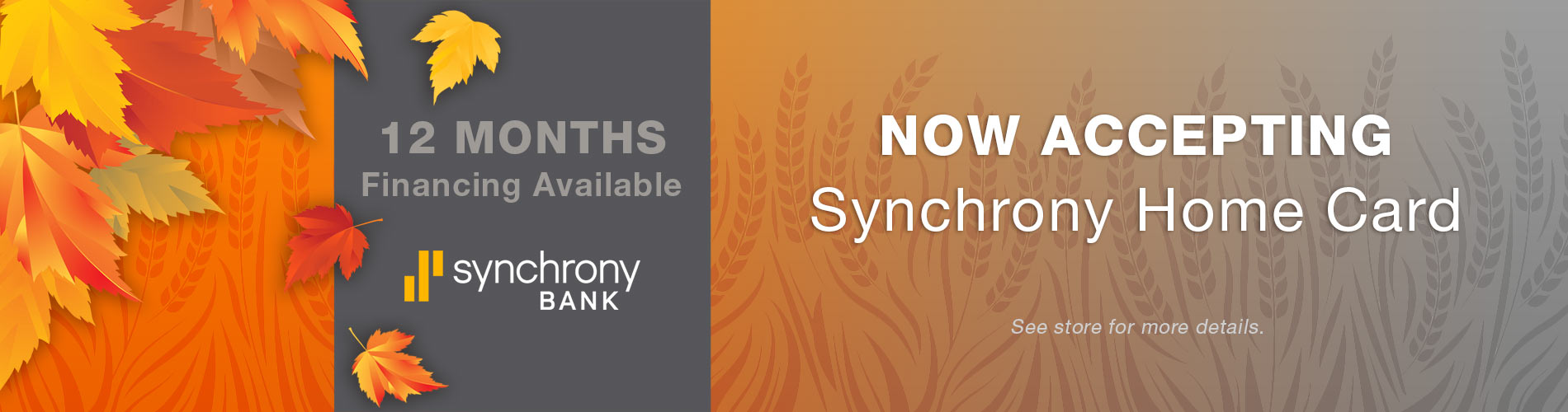 12 Months Interest Free Financing. Synchrony Bank. Now accepting Synchrony Home Card - See store for details.